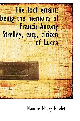 The Fool Errant; Being the Memoirs of Francis-Antony Strelley, Esq., Citizen of Lucca - Hewlett, Maurice Henry