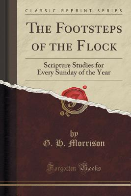 The Footsteps of the Flock: Scripture Studies for Every Sunday of the Year (Classic Reprint) - Morrison, G H