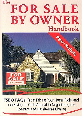 The for Sale by Owner Handbook: FSBO FAQs: From Pricing Your Home Right and Increasing Its Curb Appeal to Negotiating the Contract and Hassle-Free Closing - Nichole, Piper