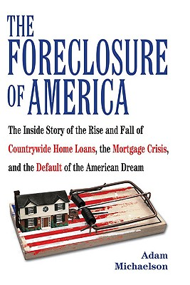 The Foreclosure of America: The Inside Story of the Rise and Fall of Countrywide Home Loans, the Mortgage Crsis, and the Default of the American Dream - Michaelson, Adam