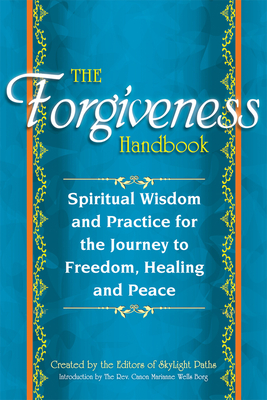 The Forgiveness Handbook: Spiritual Wisdom and Practice for the Journey to Freedom, Healing and Peace - Editors at Skylight Paths Publishing (Editor), and Borg, Marianne Wells (Introduction by)