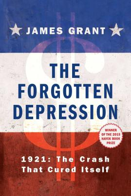 The Forgotten Depression: 1921: The Crash That Cured Itself - Grant, James