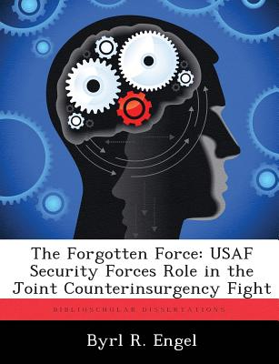 The Forgotten Force: USAF Security Forces Role in the Joint Counterinsurgency Fight - Engel, Byrl R