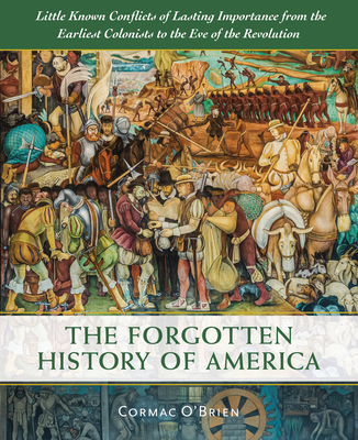 The Forgotten History of America: Little-Known Conflicts of Lasting Importance from the Earliest Colonists to the Eve of the Revolution - O'Brien, Cormac