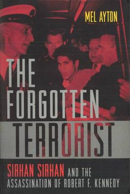 The Forgotten Terrorist: Sirhan Sirhan and the Assassination of Robert F. Kennedy - Ayton, Mel
