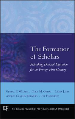 The Formation of Scholars: Rethinking Doctoral Education for the Twenty-First Century - Walker, George E, and Golde, Chris M, and Jones, Laura