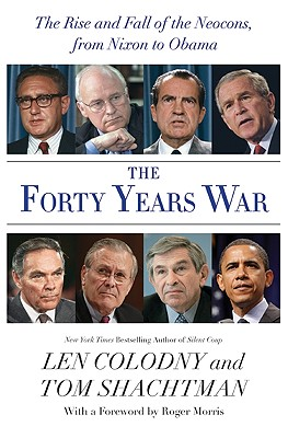 The Forty Years War: The Rise and Fall of the Neocons, from Nixon to Obama - Colodny, Len, and Shachtman, Tom
