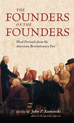 The Founders on the Founders: Word Portraits from the American Revolutionary Era - Kaminski, John P