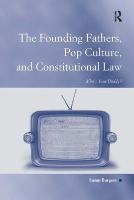 The Founding Fathers, Pop Culture, and Constitutional Law: Who's Your Daddy? - Burgess, Susan, and Sarat, Austin D., Professor