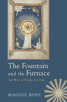 The Fountain & the Furnace: The Way of Tears and Fire - Ross, Maggie