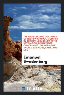 The Four Leading Doctrines of the New Church, Signified by the New Jerusalem in the Revelation: Being Those Concerning. the Lord; The Sacred Scripture, Faith, and Life - Swedenborg, Emanuel