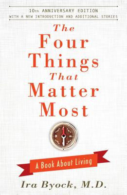 The Four Things That Matter Most: A Book about Living - Byock, Ira, MD, M D