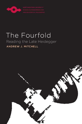 The Fourfold: Reading the Late Heidegger - Mitchell, Andrew J, and Steinbock, Anthony J (Editor)