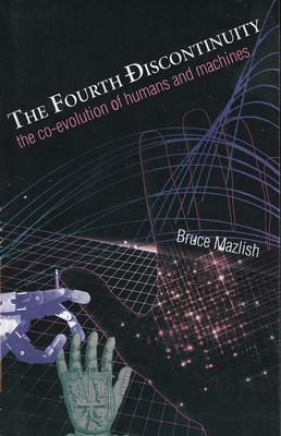 The Fourth Discontinuity: The Co-Evolution of Humans and Machines - Mazlish, Bruce