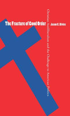 The Fracture of Good Order: Christian Antiliberalism and the Challenge to American Politics - Bivins, Jason C