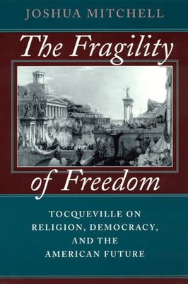 The Fragility of Freedom: Tocqueville on Religion, Democracy, and the American Future - Mitchell, Joshua