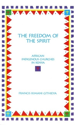 The Freedom of the Spirit: African Indigenous Churches in Kenya - Githieya, Francis K
