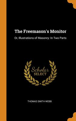 The Freemason's Monitor: Or, Illustrations of Masonry: In Two Parts - Webb, Thomas Smith
