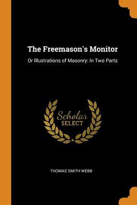 The Freemason's Monitor: Or Illustrations of Masonry: In Two Parts - Webb, Thomas Smith