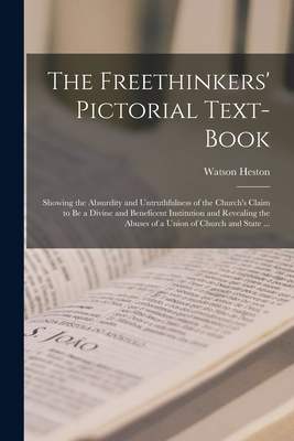 The Freethinkers' Pictorial Text-book: Showing the Absurdity and Untruthfulness of the Church's Claim to Be a Divine and Beneficent Institution and Revealing the Abuses of a Union of Church and State ... - Heston, Watson