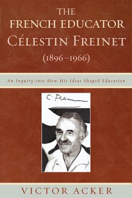 The French Educator Celestin Freinet (1896-1966): An Inquiry Into How His Ideas Shaped Education - Acker, Victor
