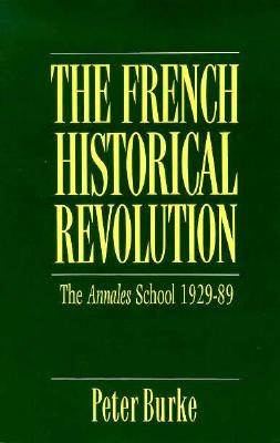 The French Historical Revolution: The Annales School, 1929-1989 - Burke, Peter