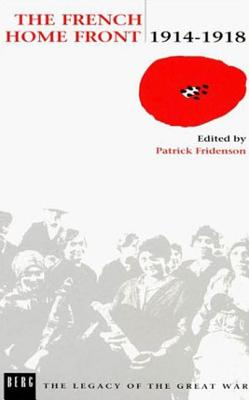 The French Home Front, 1914-1918 - Fridenson, Patrick (Editor)