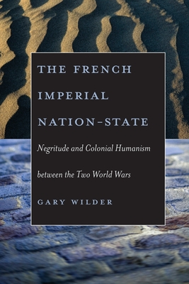 The French Imperial Nation-State: Negritude and Colonial Humanism Between the Two World Wars - Wilder, Gary
