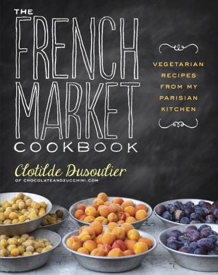 The French Market Cookbook: Vegetarian Recipes from My Parisian Kitchen - Dusoulier, Clotilde
