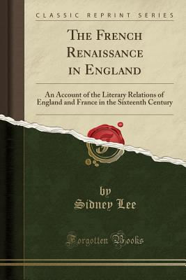 The French Renaissance in England: An Account of the Literary Relations of England and France in the Sixteenth Century (Classic Reprint) - Lee, Sidney, Sir