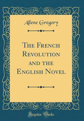 The French Revolution and the English Novel (Classic Reprint) - Gregory, Allene