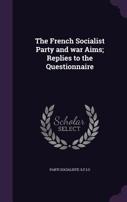 The French Socialist Party and War Aims; Replies to the Questionnaire - Socialiste-S F I O, Parti