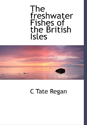 The Freshwater Fishes of the British Isles - Regan, C Tate