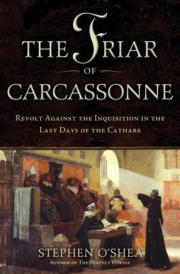 The Friar of Carcassonne: Revolt Against the Inquisition in the Last Days of the Cathars - O'Shea, Stephen