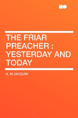 The Friar Preacher: Yesterday and Today - Jacquin, A M