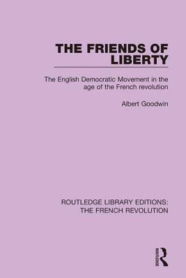 The Friends of Liberty: The English Democratic Movement in the Age of the French Revolution - Goodwin, Albert