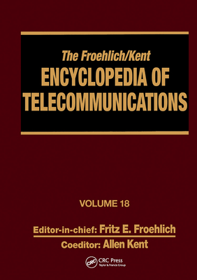 The Froehlich/Kent Encyclopedia of Telecommunications: Wireless Multiple Access Adaptive Communications Technique to Zworykin: Vladimir Kosma Volume 18 - Froehlich, Fritz E., and Kent, Allen