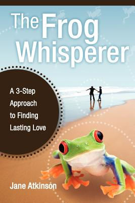 The Frog Whisperer: A Three-Step Approach to Finding Lasting Love - Atkinson, Jane