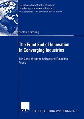 The Front End of Innovation in Converging Industries: The Case of Nutraceuticals and Functional Foods - Leker, Jens (Foreword by)