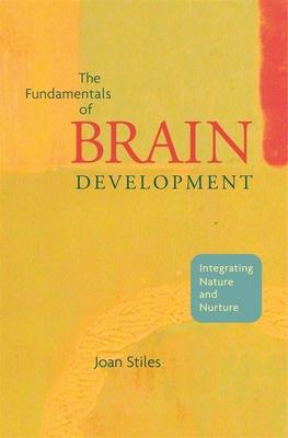 The Fundamentals of Brain Development: Integrating Nature and Nurture - Stiles, Joan
