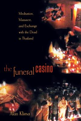 The Funeral Casino: Meditation, Massacre, and Exchange with the Dead in Thailand - Klima, Alan