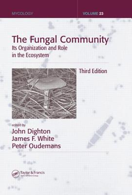 The Fungal Community: Its Organization and Role in the Ecosystem - Dighton, John (Editor), and White, James F (Editor), and Oudemans, Peter (Editor)