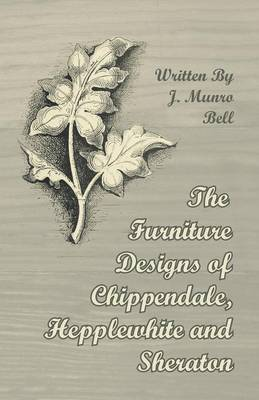 The Furniture Designs of Chippendale, Hepplewhite and Sheraton - Bell, J Munro