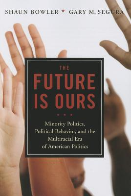 The Future Is Ours: Minority Politics, Political Behavior, and the Multiracial Era of American Politics - Bowler, Shaun, and Segura, Gary M.