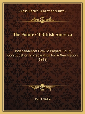 The Future of British America: Independence! How to Prepare for It, Consolidation Is Preparation for a New Nation (1865) - Tickle, Paul I