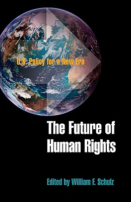 The Future of Human Rights: U.S. Policy for a New Era - Schulz, William F (Editor)