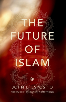 The Future of Islam - Esposito, John L, and Armstrong, Karen (Foreword by)