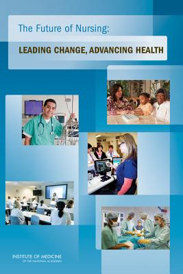 The Future of Nursing: Leading Change, Advancing Health - Institute of Medicine, and Committee on the Robert Wood Johnson Foundation Initiative on the Future of Nursing at the...