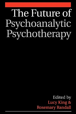 The Future of Psychoanalytic Psychotherapy - King, Lucy (Editor), and Randall, Rosemary (Editor)