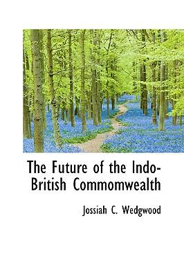 The Future of the Indo-British Commomwealth - Wedgwood, Jossiah C